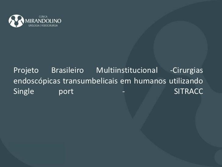 Projeto Brasileiro Multiinstitucional -Cirurgias endoscópicas transumbelicais em humanos utilizando Single port  -  SITRAC...