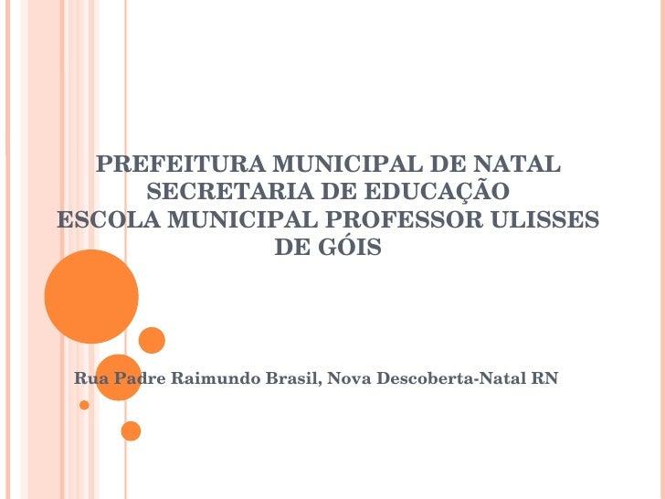 PREFEITURA MUNICIPAL DE NATAL SECRETARIA DE EDUCAÇÃO ESCOLA MUNICIPAL PROFESSOR ULISSES DE GÓIS Rua Padre Raimundo Brasil,...