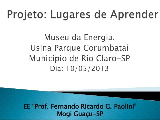 "Museu da Energia.Usina Parque CorumbataíMunicípio de Rio Claro-SPDia: 10/05/2013EE ""Prof. Fernando Ricardo G. Paolini""Mogi..."