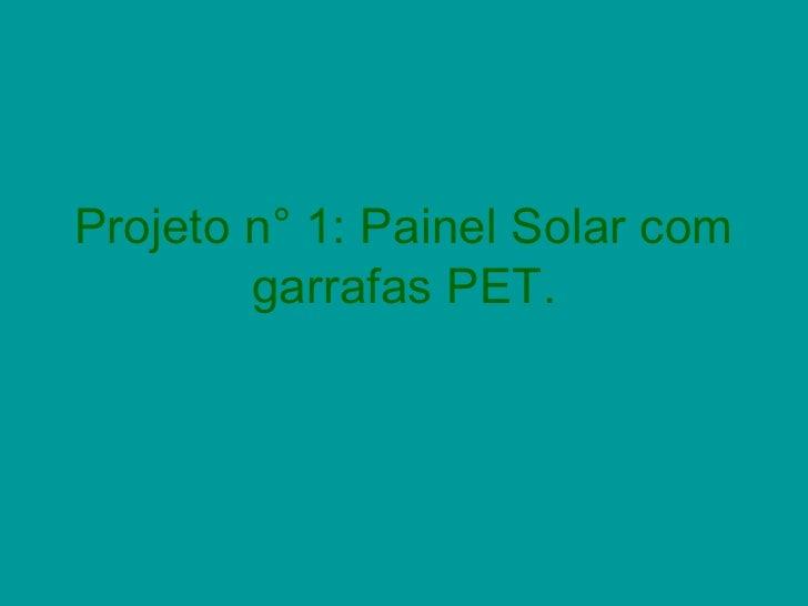 Projeto n° 1: Painel Solar com        garrafas PET.