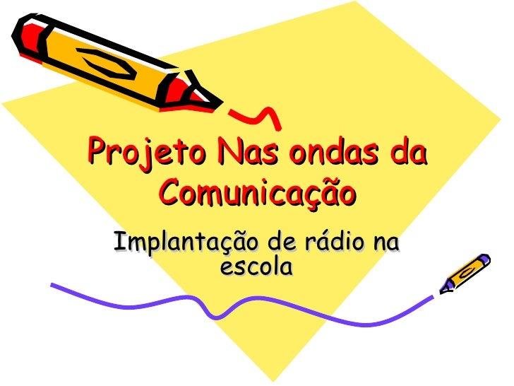Projeto Nas ondas da Comunicação Implantação de rádio na escola