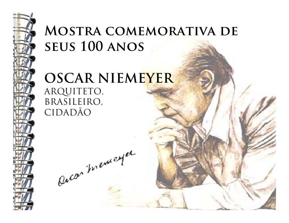 Mostra comemorativa de seus 100 anos  OSCAR NIEMEYER ARQUITETO, BRASILEIRO, CIDADÃO