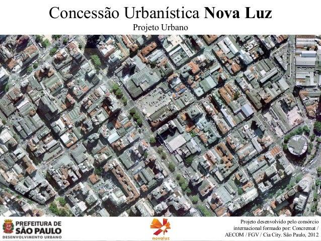 Concessão Urbanística Nova Luz Projeto Urbano  Projeto desenvolvido pelo consórcio internacional formado por: Concremat / ...