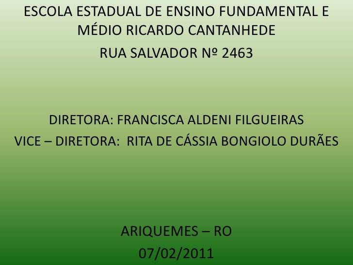 ESCOLA ESTADUAL DE ENSINO FUNDAMENTAL E MÉDIO RICARDO CANTANHEDE<br />RUA SALVADOR Nº 2463<br />DIRETORA: FRANCISCA ALDENI...