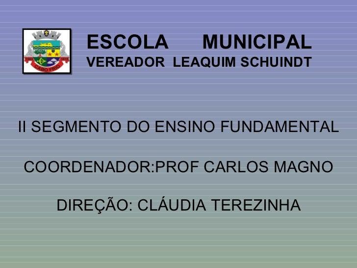 ESCOLA  MUNICIPAL  VEREADOR  LEAQUIM SCHUINDT II SEGMENTO DO ENSINO FUNDAMENTAL COORDENADOR:PROF CARLOS MAGNO DIREÇÃO: CLÁ...