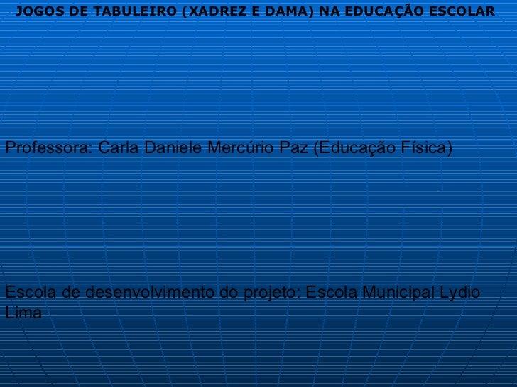 JOGOS DE TABULEIRO (XADREZ E DAMA) NA EDUCAÇÃO ESCOLAR Professora: Carla Daniele Mercúrio Paz (Educação Física)  Escola de...