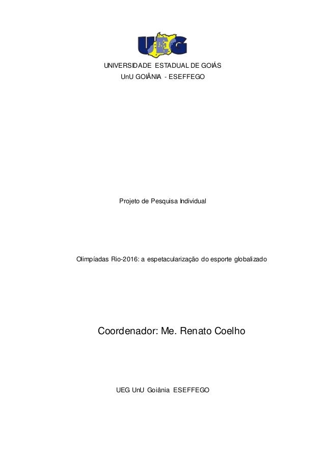 1 UNIVERSIDADE ESTADUAL DE GOIÁS UnU GOIÂNIA - ESEFFEGO Projeto de Pesquisa Individual Olimpíadas Rio-2016: a espetaculari...