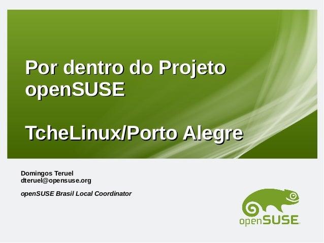 Por dentro do Projeto openSUSE TcheLinux/Porto Alegre Domingos Teruel dteruel@opensuse.org openSUSE Brasil Local Coordinat...