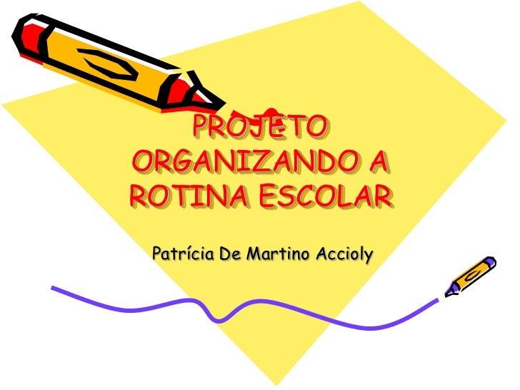 PROJETOORGANIZANDO AROTINA ESCOLAR Patrícia De Martino Accioly