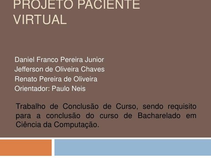 Projeto Paciente Virtual<br />Daniel Franco Pereira Junior<br />Jefferson de Oliveira Chaves<br />Renato Pereira de Olivei...