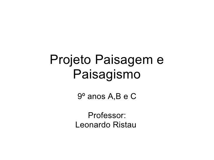 Projeto Paisagem e Paisagismo 9º anos A,B e C Professor: Leonardo Ristau