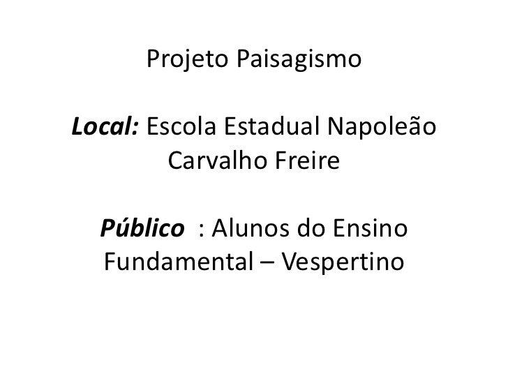 Projeto PaisagismoLocal: Escola Estadual Napoleão         Carvalho Freire  Público : Alunos do Ensino  Fundamental – Vespe...