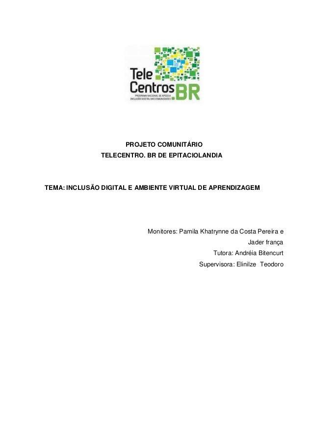 PROJETO COMUNITÁRIO TELECENTRO. BR DE EPITACIOLANDIA TEMA: INCLUSÃO DIGITAL E AMBIENTE VIRTUAL DE APRENDIZAGEM Monitores: ...