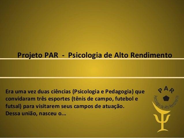 Projeto PAR - Psicologia de Alto Rendimento  Era uma vez duas ciências (Psicologia e Pedagogia) que convidaram três esport...