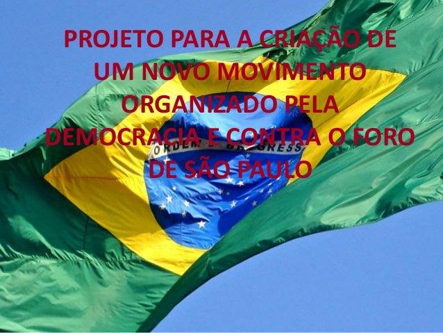 PROJETO PARA A CRIAÇÃO DE  UM NOVO MOVIMENTO  ORGANIZADO PELA  DEMOCRACIA E CONTRA O FORO  DE SÃO PAULO