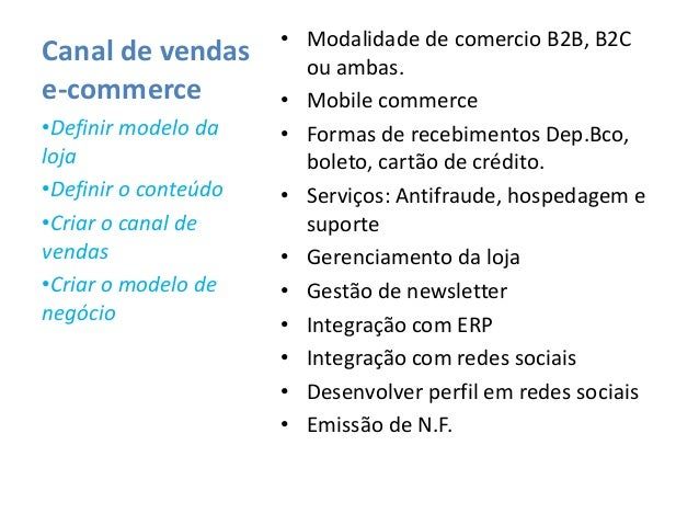 Canal de vendase-commerce• Modalidade de comercio B2B, B2Cou ambas.• Mobile commerce• Formas de recebimentos Dep.Bco,bolet...