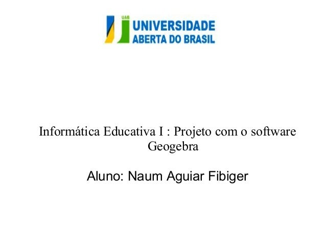 Informática Educativa I : Projeto com o software  Geogebra  Aluno: Naum Aguiar Fibiger