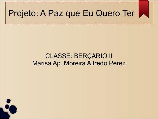 Projeto: A Paz que Eu Quero Ter CLASSE: BERÇÁRIO II Marisa Ap. Moreira Alfredo Perez