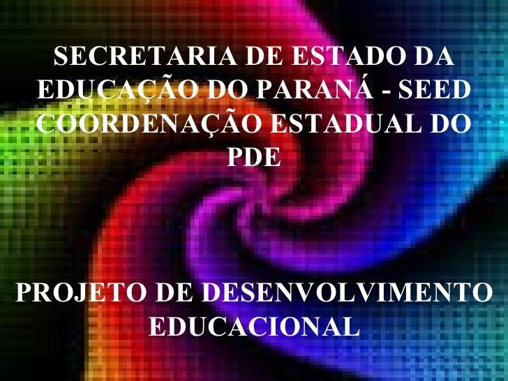 SECRETARIA DE ESTADO DA EDUCAÇÃO DO PARANÁ - SEED COORDENAÇÃO ESTADUAL DO PDE PROJETO DE DESENVOLVIMENTO EDUCACIONAL