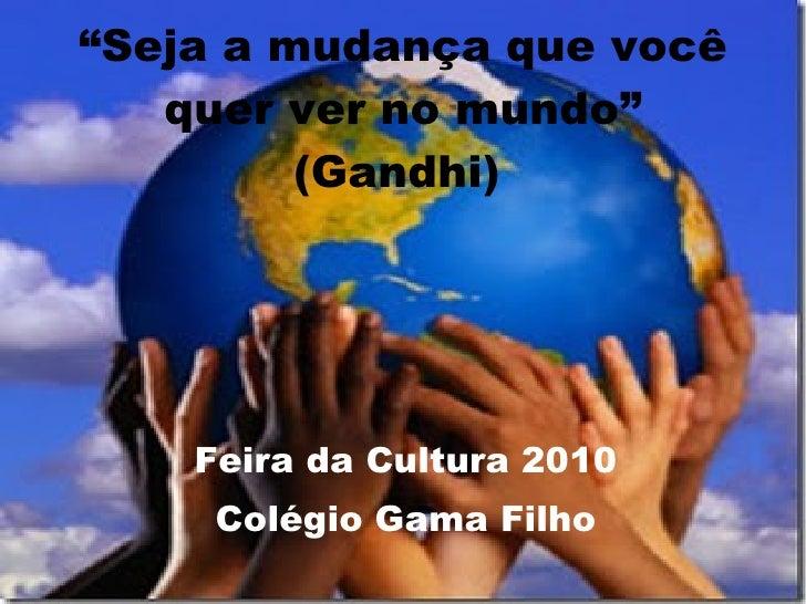 """"""" Seja a mudança que você quer ver no mundo"""" (Gandhi)   Feira da Cultura 2010 Colégio Gama Filho"""