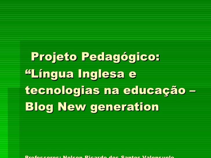 """Projeto Pedagógico:  """"Língua Inglesa e tecnologias na educação – Blog New generation Professores: Nelson Ricardo dos Santo..."""