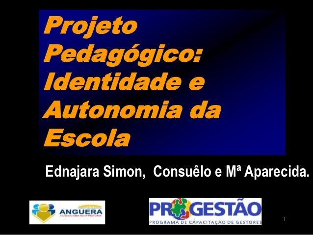 ProjetoPedagógico:Identidade eAutonomia daEscolaEdnajara Simon, Consuêlo e Mª Aparecida.                                   1