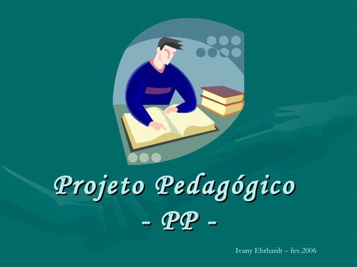 Projeto Pedagógico  - PP - Ivany Ehrhardt – fev.2006