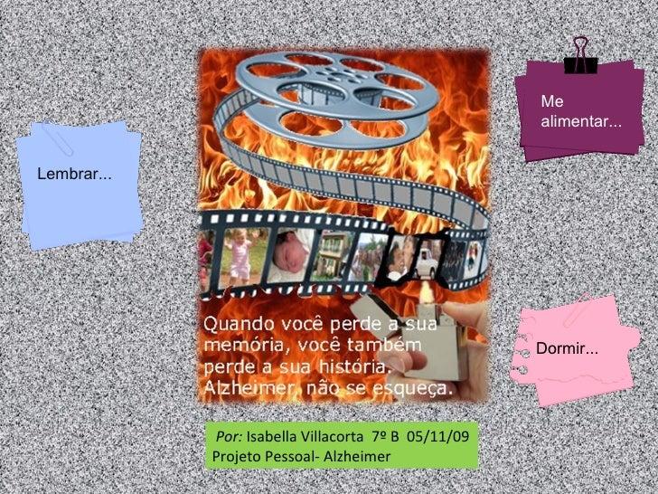 Por:  Isabella Villacorta  7º B  05/11/09 Projeto Pessoal- Alzheimer Me alimentar... Dormir... Lembrar...
