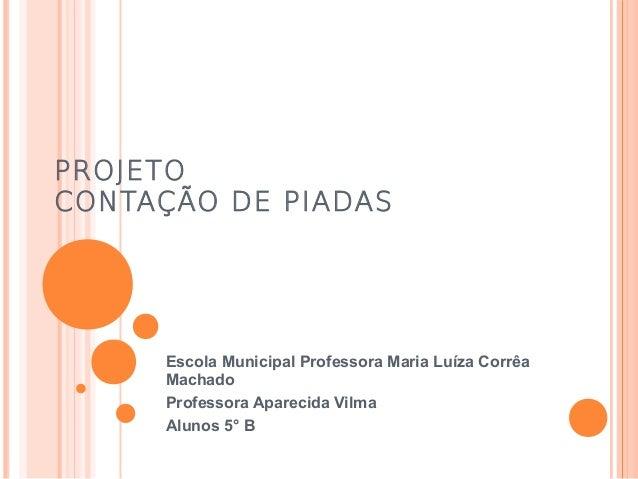 PROJETO CONTAÇÃO DE PIADAS  Escola Municipal Professora Maria Luíza Corrêa Machado Professora Aparecida Vilma Alunos 5° B