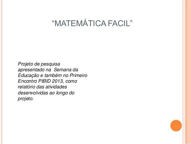 """""""MATEMÁTICA FACIL"""" Projeto de pesquisa apresentado na Semana da Educação e também no Primeiro Encontro PIBID 2013, como re..."""