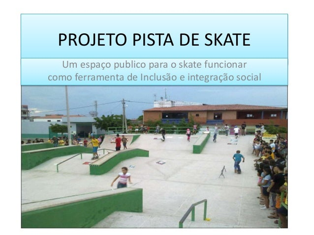 PROJETO PISTA DE SKATEUm espaço publico para o skate funcionarcomo ferramenta de Inclusão e integração social