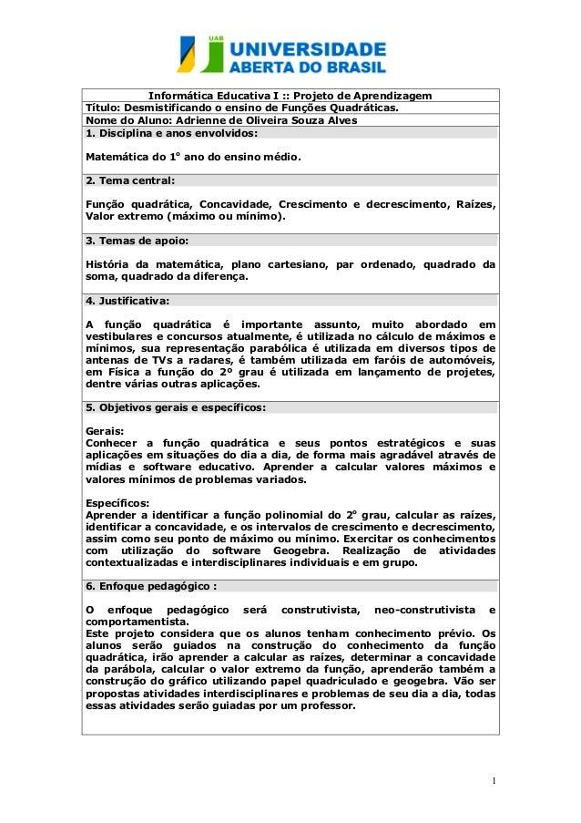 1 Informática Educativa I :: Projeto de Aprendizagem Título: Desmistificando o ensino de Funções Quadráticas. Nome do Alun...