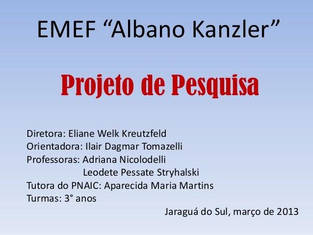 "EMEF ""Albano Kanzler""       Projeto de PesquisaDiretora: Eliane Welk KreutzfeldOrientadora: Ilair Dagmar TomazelliProfesso..."