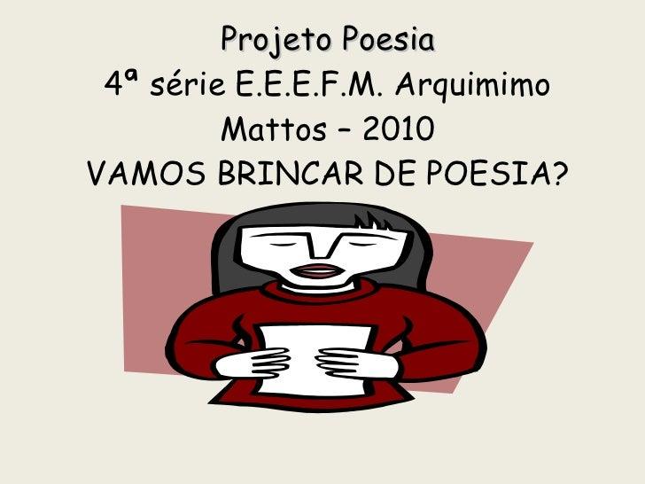 Projeto Poesia 4ª série E.E.E.F.M. Arquimimo Mattos – 2010 VAMOS BRINCAR DE POESIA?