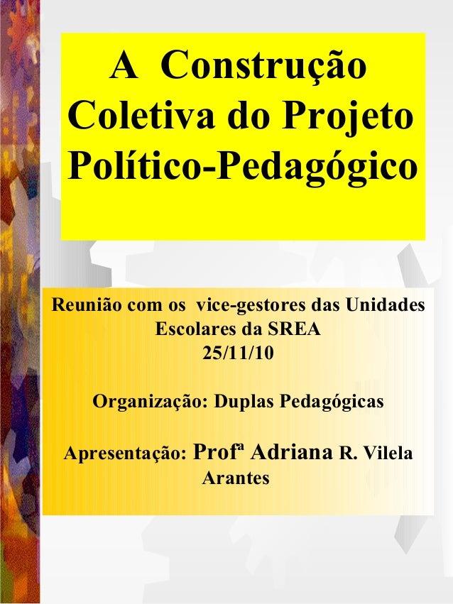 A Construção Coletiva do Projeto Político-Pedagógico Reunião com os vice-gestores das Unidades Escolares da SREA 25/11/10 ...