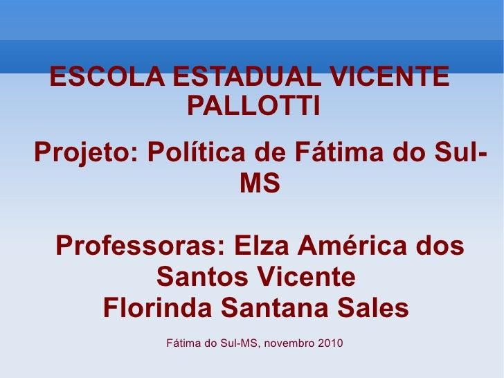 ESCOLA ESTADUAL VICENTE  PALLOTTI Projeto: Política de Fátima do Sul-MS Professoras: Elza América dos Santos Vicente  Flor...