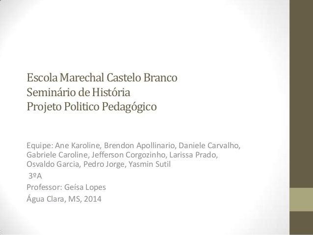 EscolaMarechalCasteloBranco SemináriodeHistória ProjetoPoliticoPedagógico Equipe: Ane Karoline, Brendon Apollinario, Danie...