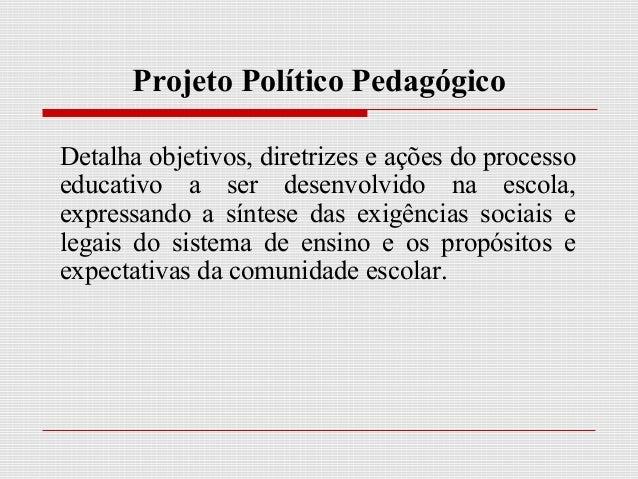 Projeto Político Pedagógico Detalha objetivos, diretrizes e ações do processo educativo a ser desenvolvido na escola, expr...