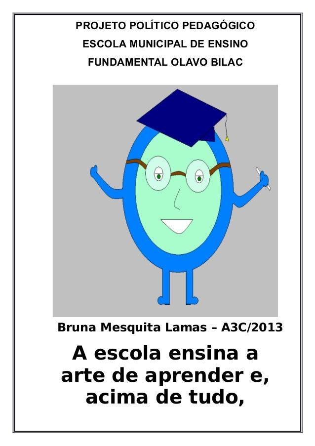 PROJETO POLÍTICO PEDAGÓGICO ESCOLA MUNICIPAL DE ENSINO FUNDAMENTAL OLAVO BILAC Bruna Mesquita Lamas – A3C/2013 A escola en...