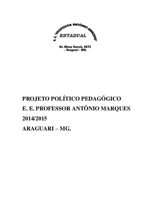PROJETO POLÍTICO PEDAGÓGICO E. E. PROFESSOR ANTÔNIO MARQUES 2014/2015 ARAGUARI – MG.