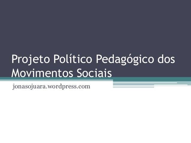 Projeto Político Pedagógico dosMovimentos Sociaisjonasojuara.wordpress.com