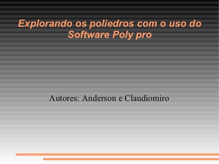 Explorando os poliedros com o uso do         Software Poly pro      Autores: Anderson e Claudiomiro