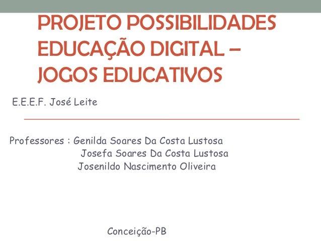 PROJETO POSSIBILIDADES EDUCAÇÃO DIGITAL – JOGOS EDUCATIVOS E.E.E.F. José Leite Professores : Genilda Soares Da Costa Lusto...