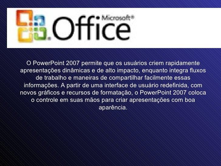 O PowerPoint 2007 permite que os usuários criem rapidamente apresentações dinâmicas e de alto impacto, enquanto integra fl...