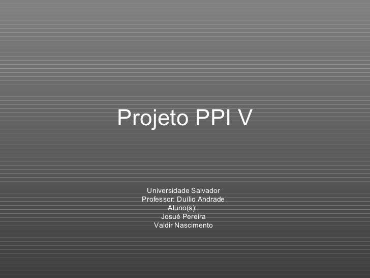 Projeto PPI V Universidade Salvador Professor: Duílio Andrade Aluno(s):  Josué Pereira Valdir Nascimento