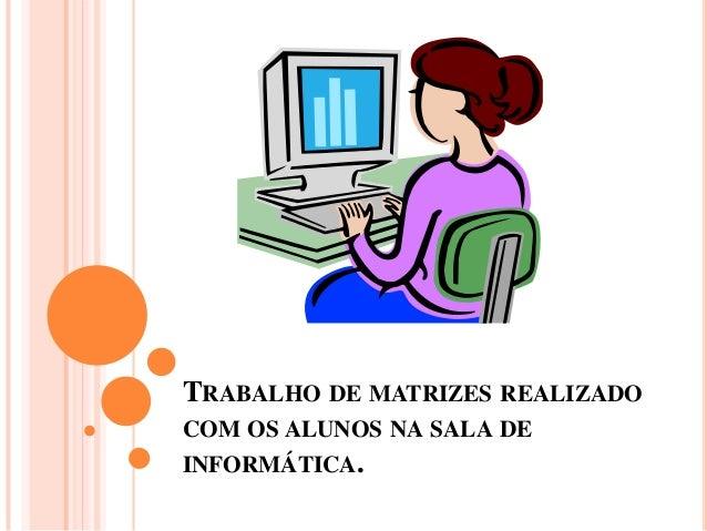 TRABALHO DE MATRIZES REALIZADO COM OS ALUNOS NA SALA DE INFORMÁTICA.