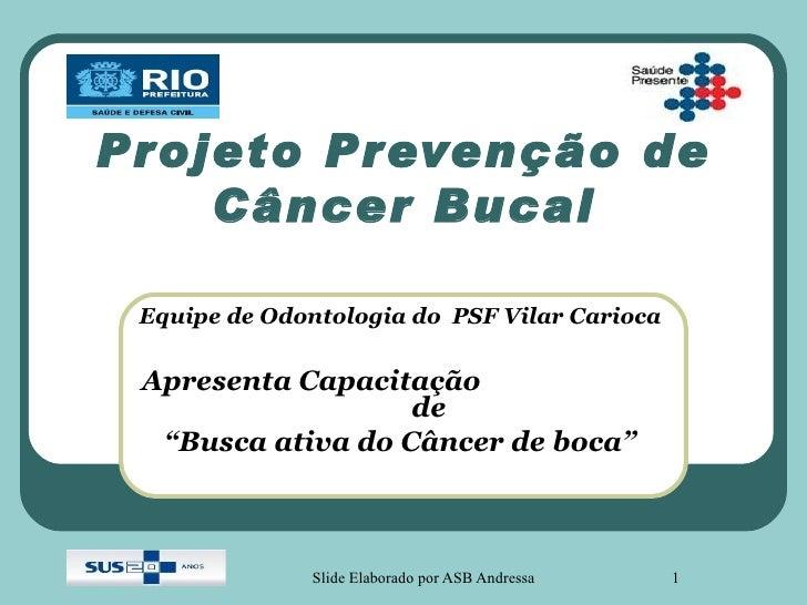 Projeto Prevenção de    Câncer Bucal Equipe de Odontologia do PSF Vilar Carioca Apresenta Capacitação                   de...