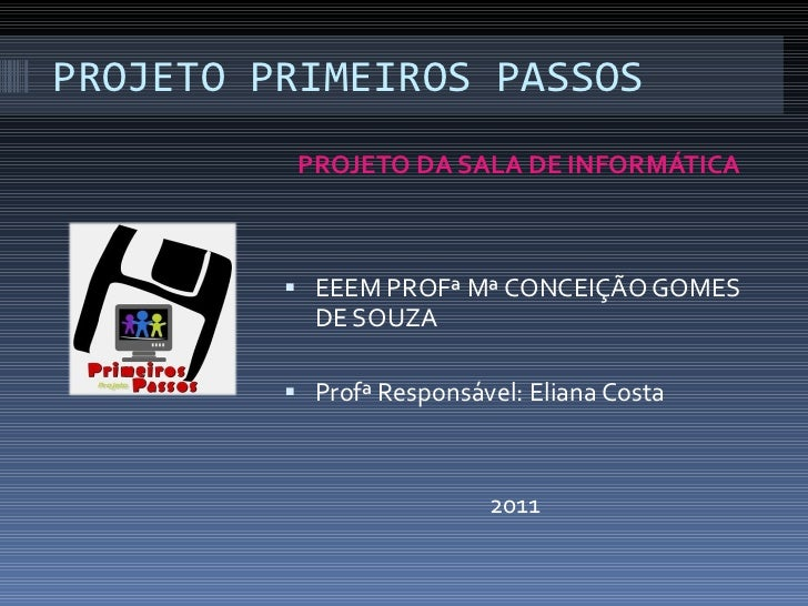 PROJETO PRIMEIROS PASSOS <ul><li>PROJETO DA SALA DE INFORMÁTICA </li></ul><ul><li>EEEM PROFª Mª CONCEIÇÃO GOMES DE SOUZA <...