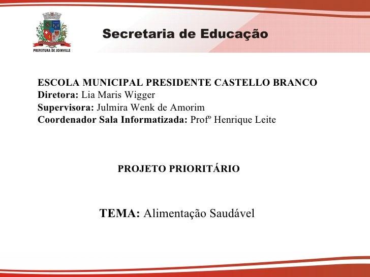 ESCOLA MUNICIPAL PRESIDENTE CASTELLO BRANCO Diretora:  Lia Maris Wigger Supervisora:  Julmira Wenk de Amorim Coordenador S...