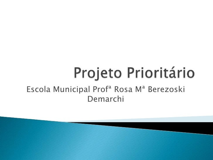 Projeto Prioritário<br />Escola Municipal Profª Rosa Mª BerezoskiDemarchi<br />